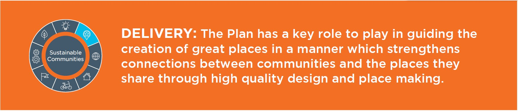 Delivery: The plan has a key role to play in guiding the creation of great places in a manner that strengthens  which strengthens connections between communities and the places they share through high quality design and place-making.